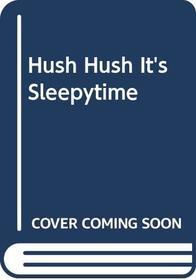 Hush Hush It's Sleepytime