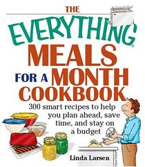 The Everything Meals For A Month Cookbook: Smart Recipes To Help You Plan Ahead, Save Time, And Stay On Budget (Everything: Cooking)