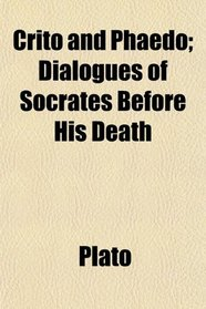 Crito and Phaedo; Dialogues of Socrates Before His Death