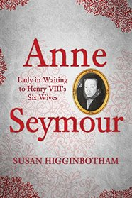 Anne Seymour: Lady in Waiting to Henry VIII's Six Wives
