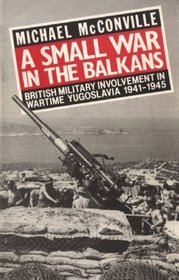 Small War in the Balkans: British Military Involvement in Wartime Yugoslavia 1941-1945