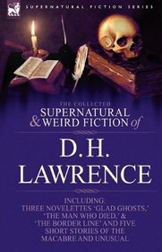 The Collected Supernatural and Weird Fiction of D. H. Lawrence-Three Novelettes-'Glad Ghosts,' The Man Who Died,' The Border Line'-and Five Short Stories of the Macabre and Unusual