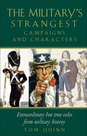 The Military's Strangest Campaigns and Characters: Extraordinary But True Tales from Military History (Strangest series)