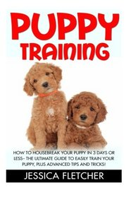 Puppy Training: How to Housebreak Your Puppy In 3 Days Or Less - The Ultimate Guide To Easily Train Your Puppy, Plus Advanced Tips And Tricks (Dog Training, Puppy Training, Training Manual)