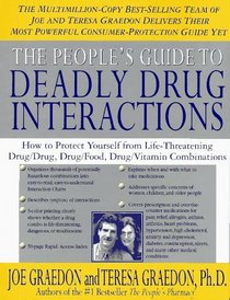 People's Guide To Deadly Drug Interactions : How To Protect Yourself From Life-Threatening Drug-Drug, Drug-Food, Drug-Vitamin Combinations