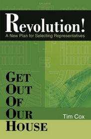Get Out Of Our House: Revolution! (A New Plan for Selecting Representatives)