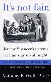 It's not fair, Jeremy Spencer's parents let him stay up all night! : A Guide to the Tougher Parts of Parenting