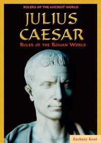 Julius Caesar: Ruler of the Roman World (Rulers of the Ancient World)
