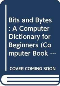 Bits and Bytes: A Computer Dictionary for Beginners (Computer Book 3)