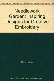 The Needlework Garden : Inspiring Designs for Creative Embroidery
