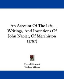An Account Of The Life, Writings, And Inventions Of John Napier, Of Merchiston (1787)