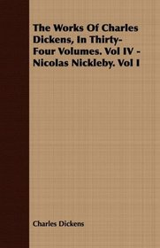 The Works Of Charles Dickens, In Thirty-Four Volumes. Vol IV - Nicolas Nickleby. Vol I