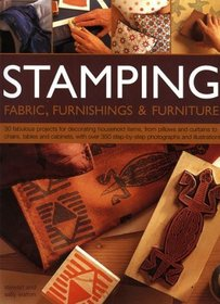 Stamping Fabric, Furnishings & Furniture: 30 fabulous projects for decorating household items, from cushions, curtains and clothes to chairs, tables ... with over 400 step-by-step photographs