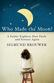 Who Made the Moon?: A Father Explores How Faith and Science Agree