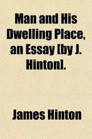 Man and His Dwelling Place, an Essay [by J. Hinton].