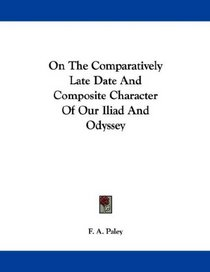 On The Comparatively Late Date And Composite Character Of Our Iliad And Odyssey