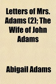 Letters of Mrs. Adams (2); The Wife of John Adams