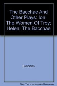 The Bacchae And Other Plays: Ion; The Women Of Troy; Helen; The Bacchae
