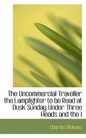 The Uncommercial Traveller the Lamplighter to be Read at Dusk Sunday Under Three Heads and the l