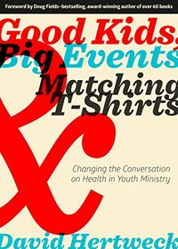 Good Kids, Big Events, & Matching T-Shirts: Changing the Conversation on Health in Youth Ministry