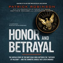 Honor and Betrayal: The Untold Story of the Navy SEALs Who Captured the 'Butcher of Fallujah' -- and the Shameful Ordeal They Later Endured