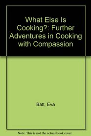 What Else Is Cooking?: Further Adventures in Cooking with Compassion
