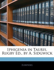 Iphigenia in Tauris. Rugby Ed., by A. Sidgwick
