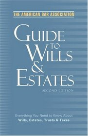 The American Bar Association Guide to Wills and Estates, Second Edition : Everything You Need to Know About Wills, Estates, Trusts, and Taxes