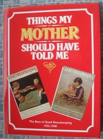 THINGS MY MOTHER SHOULD HAVE TOLD ME: THE BEST OF GOOD HOUSEKEEPING 1922- 1940