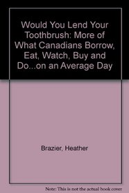 Would You Lend Your Toothbrush: More of What Canadians Borrow, Eat, Watch, Buy and Do...on an Average Day