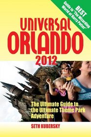 Universal Orlando 2012: The Ultimate Guide to the Ultimate Theme Park Adventure