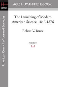 The Launching of Modern American Science 1846-1876 (Acls History E-Book Project Reprint Series)