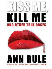 Kiss Me, Kill Me, and Other True Cases (Crime Files, Vol 9)