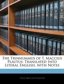 The Trinnummus of T. Maccius Plautus: Translated Into Literal English, with Notes