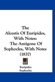 The Alcestis Of Euripides, With Notes: The Antigone Of Sophocles, With Notes (1837)