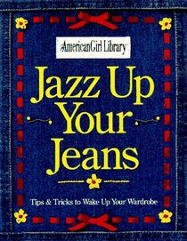Jazz Up Your Jeans: Tips & Tricks to Wake Up Your Wardrobe (American Girl Library)