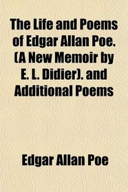 The Life and Poems of Edgar Allan Poe. (A New Memoir by E. L. Didier). and Additional Poems