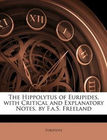 The Hippolytus of Euripides, with Critical and Explanatory Notes, by F.a.S. Freeland
