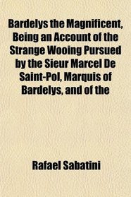 Bardelys the Magnificent, Being an Account of the Strange Wooing Pursued by the Sieur Marcel De Saint-Pol, Marquis of Bardelys, and of the