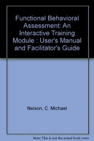 Functional Behavioral Assessment: An Interactive Training Module : User's Manual and Facilitator's Guide