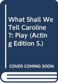 What Shall We Tell Caroline?: Play (Acting Edition)