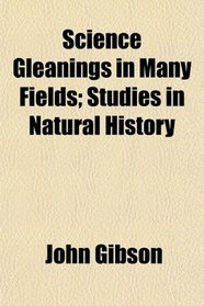 Science Gleanings in Many Fields; Studies in Natural History
