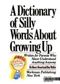 A Dictionary of Silly Words About Growing Up: Written for Parents Who Never Understand Anything Anyway
