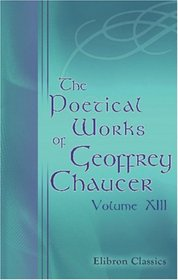 The Poetical Works of Geoffrey Chaucer: Volume 13