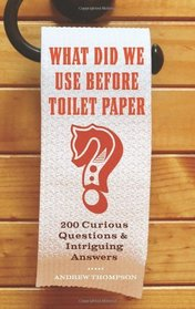 What Did We Use Before Toilet Paper?: 200 Curious Questions and Intriguing Answers