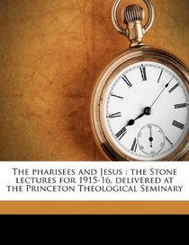 The pharisees and Jesus: the Stone lectures for 1915-16, delivered at the Princeton Theological Seminary