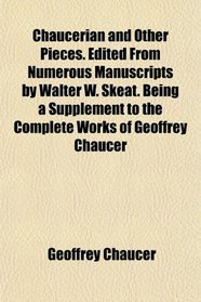 Chaucerian and Other Pieces. Edited From Numerous Manuscripts by Walter W. Skeat. Being a Supplement to the Complete Works of Geoffrey Chaucer