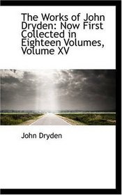 The Works of John Dryden: Now First Collected in Eighteen Volumes, Volume XV