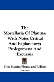 The Mostellaria Of Plautus: With Notes Critical And Explanatory; Prolegomena And Excursus