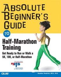 Absolute Beginner's Guide to Half-Marathon Training : Get Ready to Run or Walk a 5K, 8K, 10K or Half-Marathon Race (Absolute Beginner's Guide)